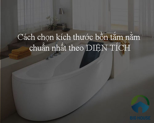 Cách chọn kích thước bồn tắm nằm chuẩn nhất theo diện tích