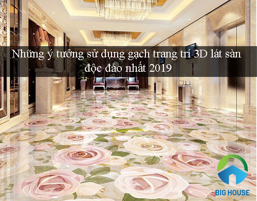 Những ý tưởng sử dụng gạch trang trí 3D lát sàn độc đáo nhất 2019